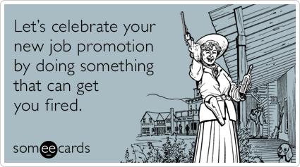 Let S Celebrate Your New Job Promotion By Doing Something That Can Get You Fired Job Promotion Something To Do Ecards Funny