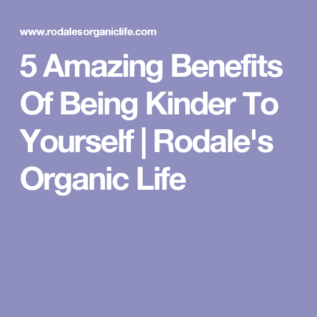 5 Amazing Benefits Of Being Kinder To Yourself | Rodale's Organic Life