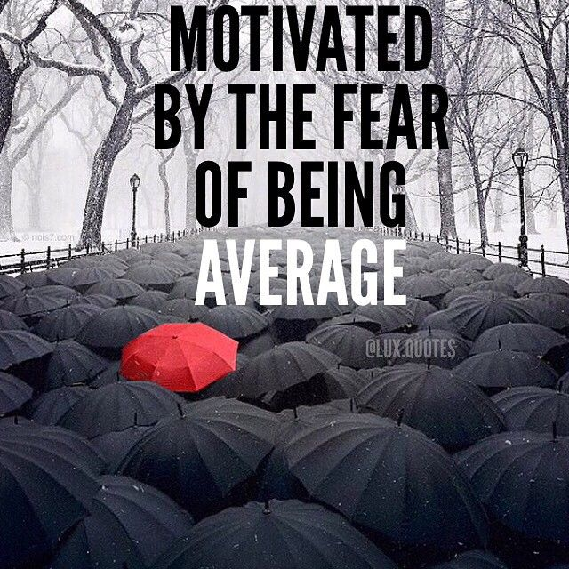 Motivated by the fear of being averge.
