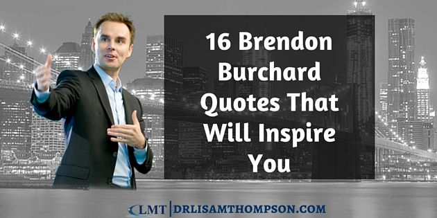 Feeling a little down and need some encouragement today? These 16 Brendon Burchard quotes will help you and possibly others. Repin with others if you got value.  http://drlisamthompson.com/brendon-burchard/quotes