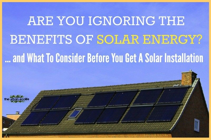 Are You Ignoring The Benefits Of Solar Energy And What To Consider Before You Get A Solar Installation Solar Installation Solar Energy Solar