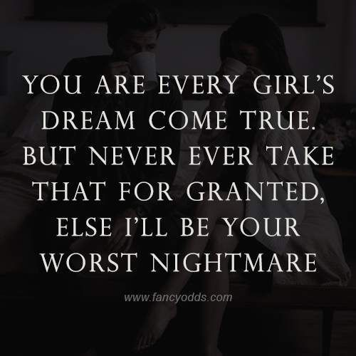 You are every girl's dream come true. But never ever take that for granted, else I'll be your worst nightmare.