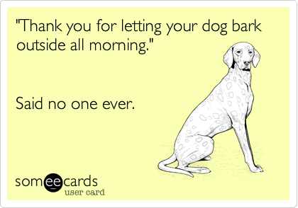 Thank You For Letting Your Dog Bark Outside All Morning Said No One Ever International Dog Day Dog Barking Teach Dog Tricks