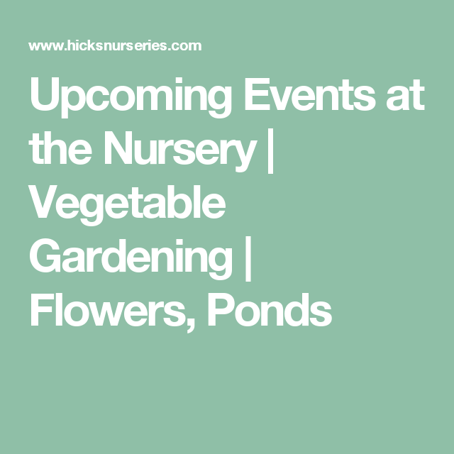 Upcoming Events at the Nursery   Vegetable Gardening   Flowers, Ponds
