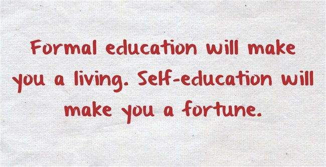 Formal-education-will make you a living, self education will make you a fortune