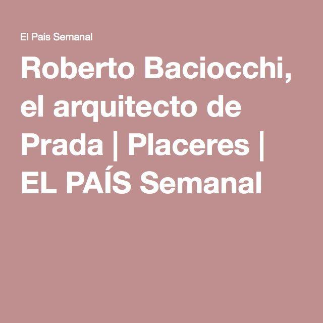 Roberto Baciocchi, el arquitecto de Prada | Placeres | EL PAÍS Semanal