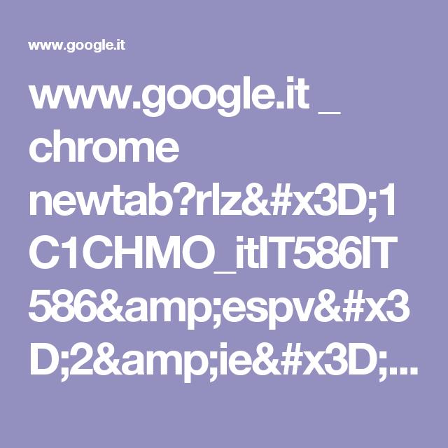 www.google.it _ chrome newtab?rlz=1C1CHMO_itIT586IT586&espv=2&ie=UTF-8