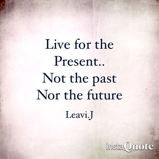Live For The Present Not The Past Nor The Future My Life Time Quote Time Quotes Tattoo Quotes Quotes