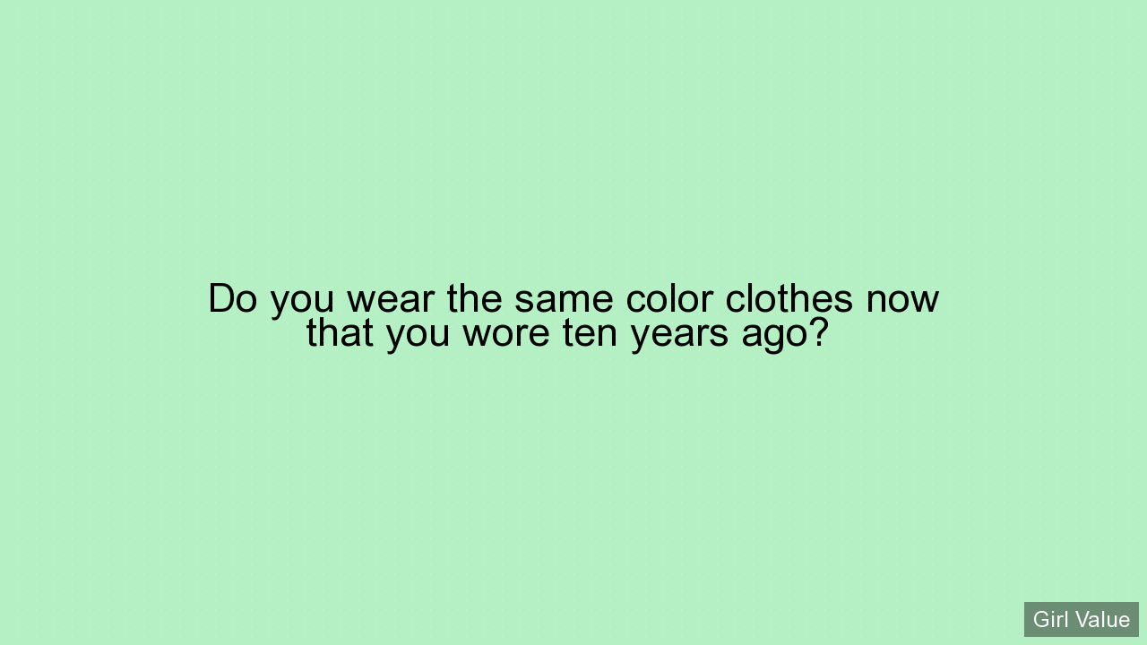 Do you wear the same color clothes now that you wore ten years ago?