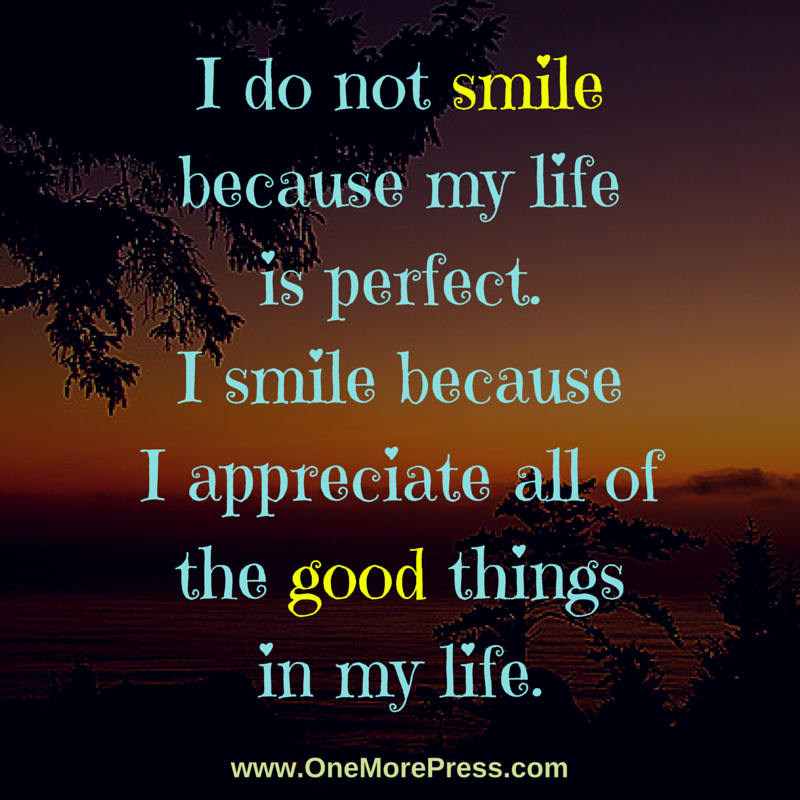 I Do Not Smile Because My Life Is Perfect I Smile Because I Appreciate All Of The Good Things In My Life Happiness Smile Because Life Great Thinkers