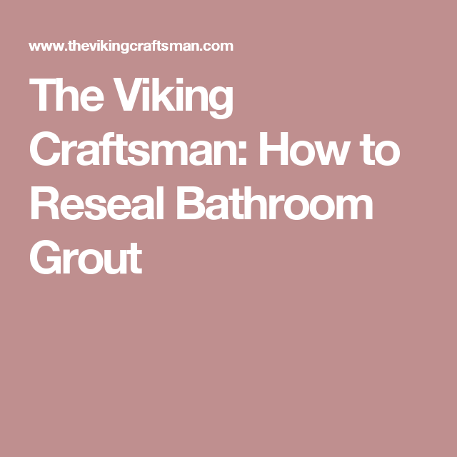 The Viking Craftsman How To Reseal Bathroom Grout Cleaning - Clean and reseal grout