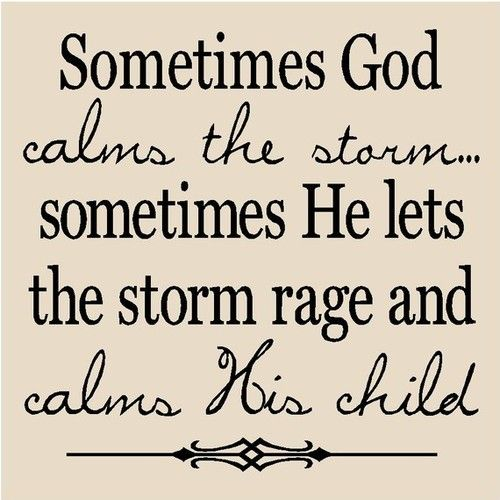 sometimes God calms the storm...sometimes He lets the storm rage and calm his child