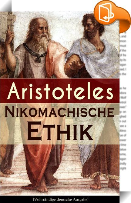 """Nikomachische Ethik (Vollständige deutsche Ausgabe)    ::  Dieses eBook: """"Nikomachische Ethik (Vollständige deutsche Ausgabe)"""" ist mit einem detaillierten und dynamischen Inhaltsverzeichnis versehen und wurde sorgfältig  korrekturgelesen. Aristoteles (384 v. Chr. - 322 v. Chr.) gehört zu den bekanntesten und einflussreichsten Philosophen der Geschichte. Ziel dieses Werkes ist es, einen Leitfaden zu geben, um zu erlernen, wie man ein guter Mensch wird und wie man ein glückliches Leben f..."""