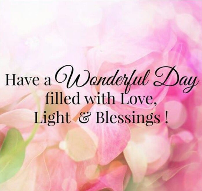 Have a Wonderful Day filled with Love, Light & Blessings