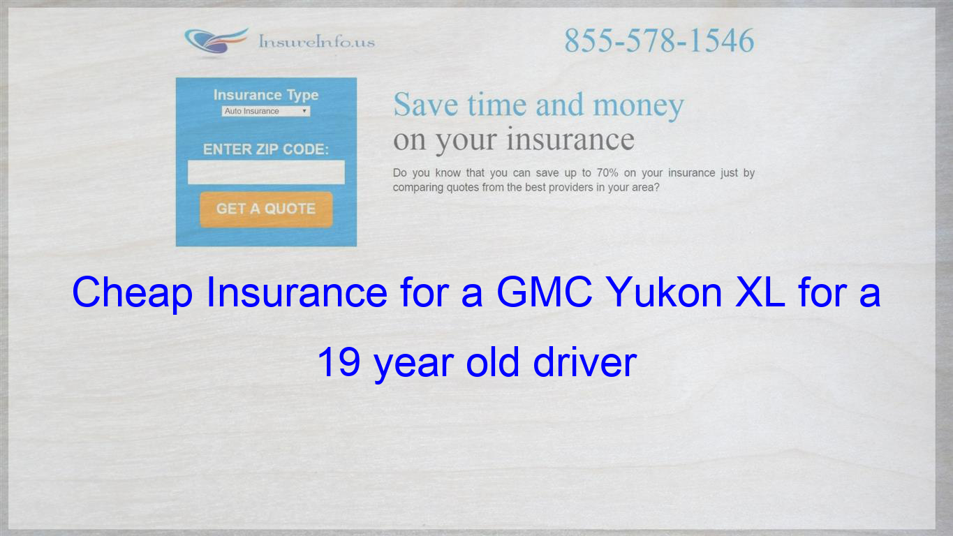 How To Get Cheap Car Insurance For A Gmc Yukon Xl Sle Slt Denali For A 19 Year Old Driver Auto Insurance Quotes Cheap Car Insurance