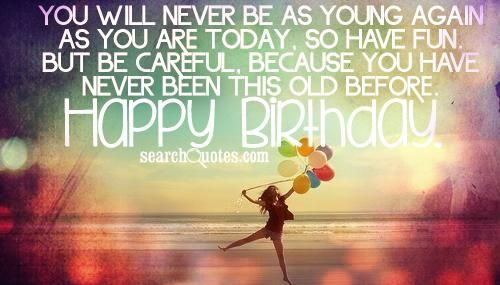 Happy Birthday Quotes Young Lady ~ You will never be as young again as you are today so have fun