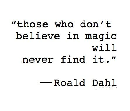 Those who don't believe in magic will never find it - Roald Dahl.