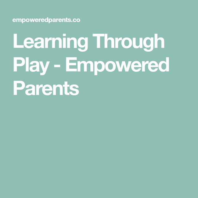 Learning Through Play - Empowered Parents