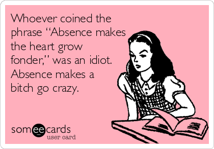 Whoever Coined The Phrase Absence Makes The Heart Grow Fonder Was