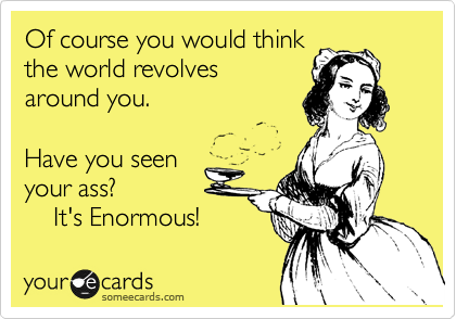 When World Revolves Around You Its >> Of Course You Would Think The World Revolves Around You Have You
