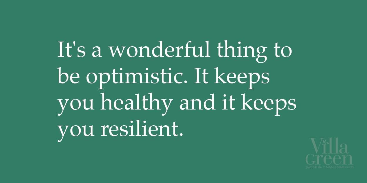 """""""It's a wonderful thing to be optimistic. It keeps you healthy and it keeps you resilient."""