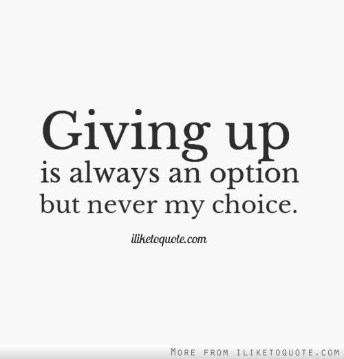Giving up is always an option but never my choice. | Giving up ...