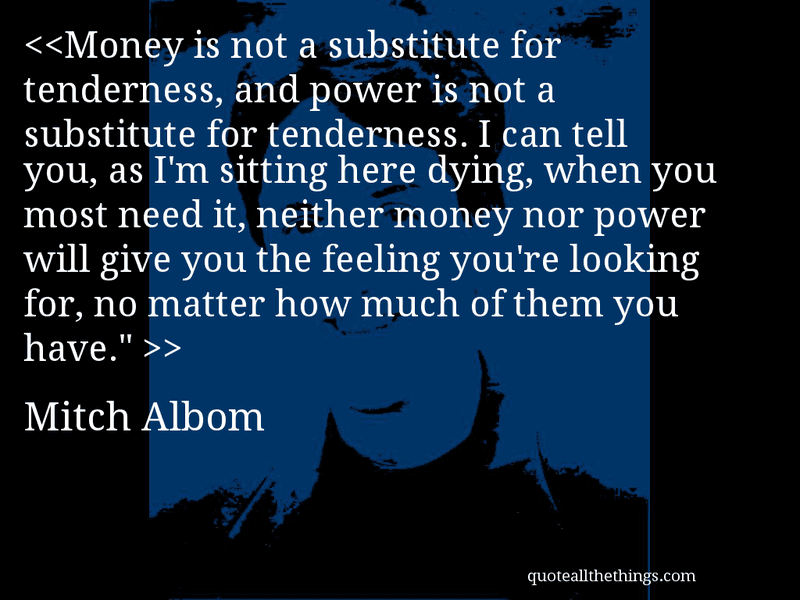 "Mitch Albom - quote-Money is not a substitute for tenderness, and power is not a substitute for tenderness. I can tell you, as I'm sitting here dying, when you most need it, neither money nor power will give you the feeling you're looking for, no matter how much of them you have."" Source: quoteallthethings.com #MitchAlbom #quote #quotation #aphorism #quoteallthethings"
