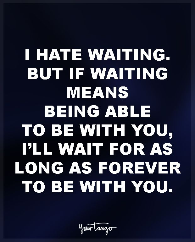 """""""I hate waiting. But if waiting means being able to be with you, I'll wait for as long as forever to be with you."""""""