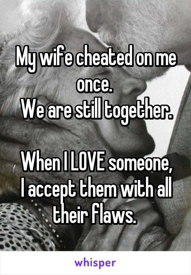 My wife cheated on me once  We are still together  When I LOVE