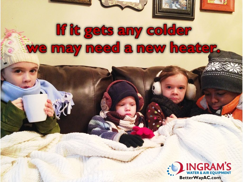 If it gets any colder, we may need a new heater. Heating