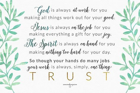 ..it's really the truest thing in the world:  God is always at work for you making all things work out for your good. Jesus is always on the job for you making everything a gift for your joy.  The Spirit is always on hand for you making nothing too hard for your day.  So though your hands do many jobs your work is always, simply one thing: Trust. We bow down & lift You up on a Sunday, the worshiping caress of our broken-hearted hallelujah.
