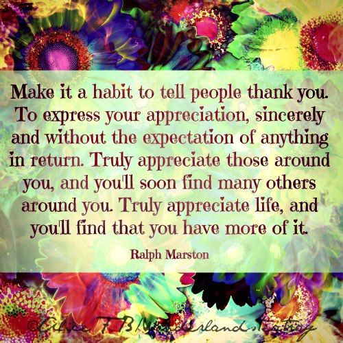 Truly appreciate life! Make it a habit to tell people