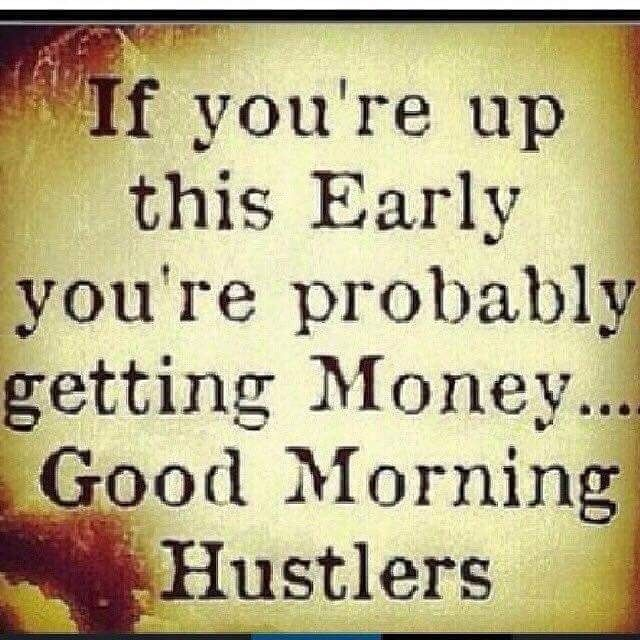 If you are up this early, you're probably getting money. Good