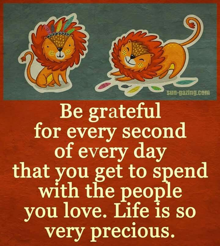 Be grateful for every second of every day....