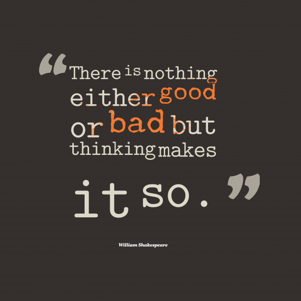 nothing is good or bad but Nothing is good or bad, but thinking makes it so, this saying has been spoken by the title character in the play hamlet, by william shakespeare.