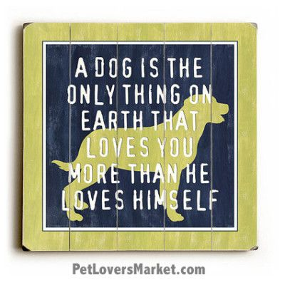 Wooden Dog SIgns / Dog Prints: A Dog Is the Only Thing on Earth that ...