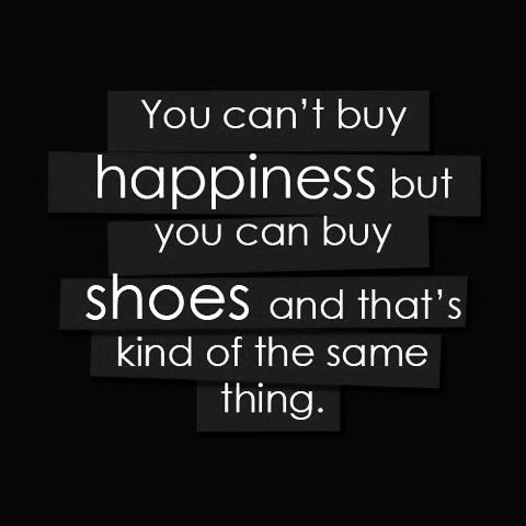 You canu0027t buy happiness but you can buy shoes and thatu0027s kind of