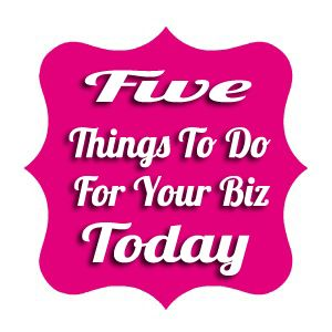 Five Things To Do For Your Biz - TODAY!