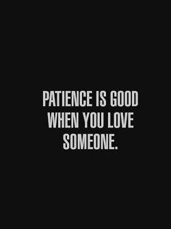 Paciência é bom quando vc ama alguém!
