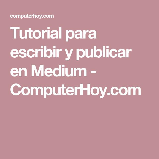 Tutorial para escribir y publicar en Medium - ComputerHoy.com ...