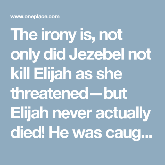The irony is. not only did Jezebel not kill Elijah as she threatened—but Elijah never actually died! He was caught up in a Holy-G… (With ...