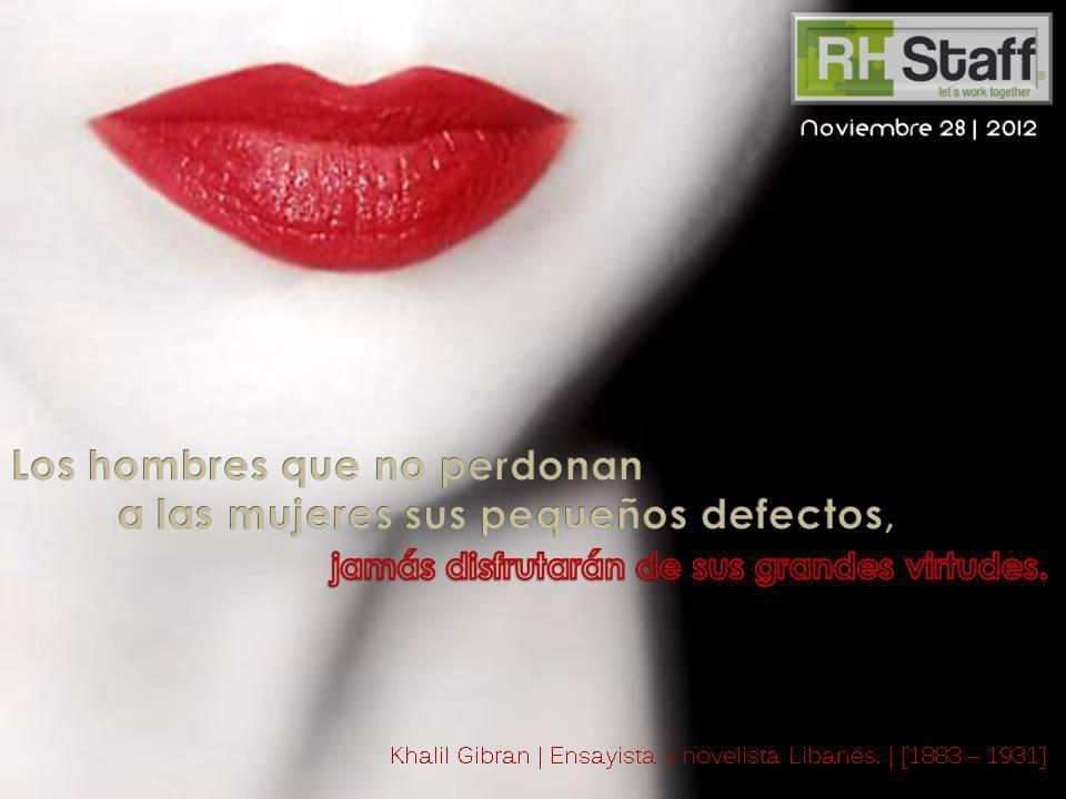 Los hombres que no perdonan a las mujeres sus pequeños defectos, jamás disfrutarán de sus grandes virtudes.    Khalil Gibran  Ensayista y novelista Libanés.  [1883 - 1931]