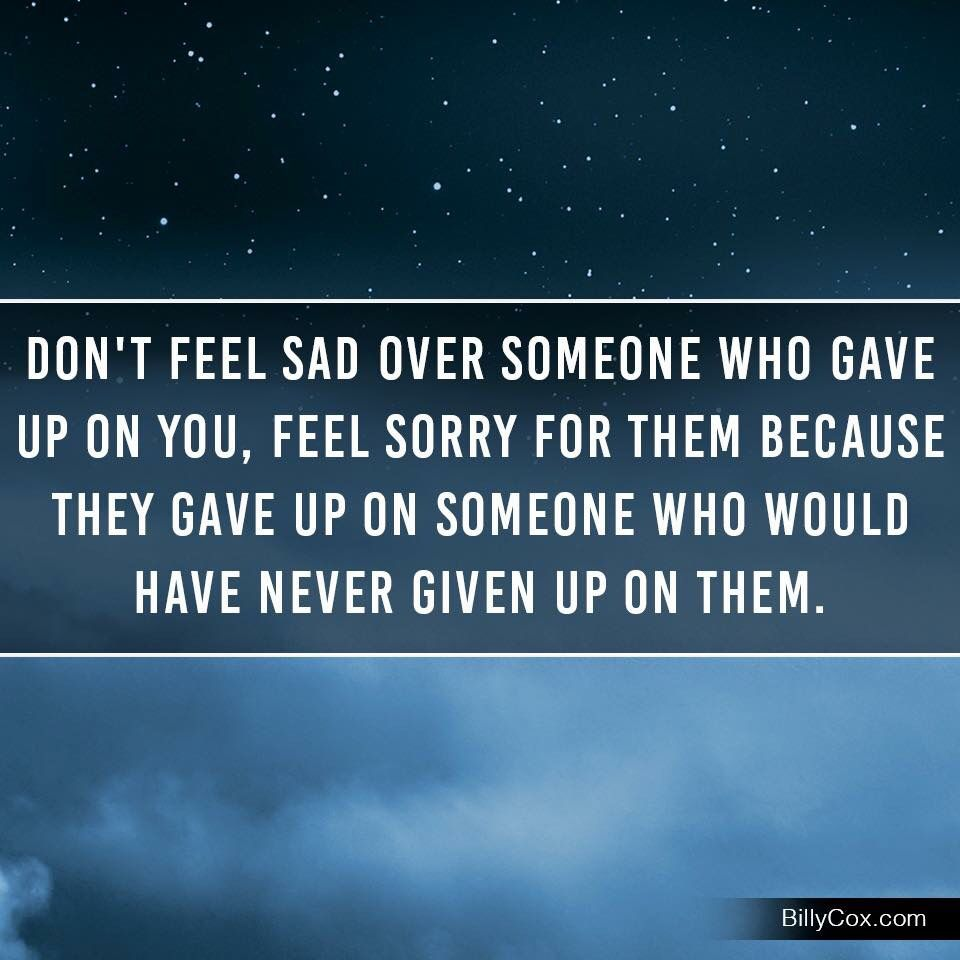 Don t feel sad over someone gave up on you Feel sorry for them