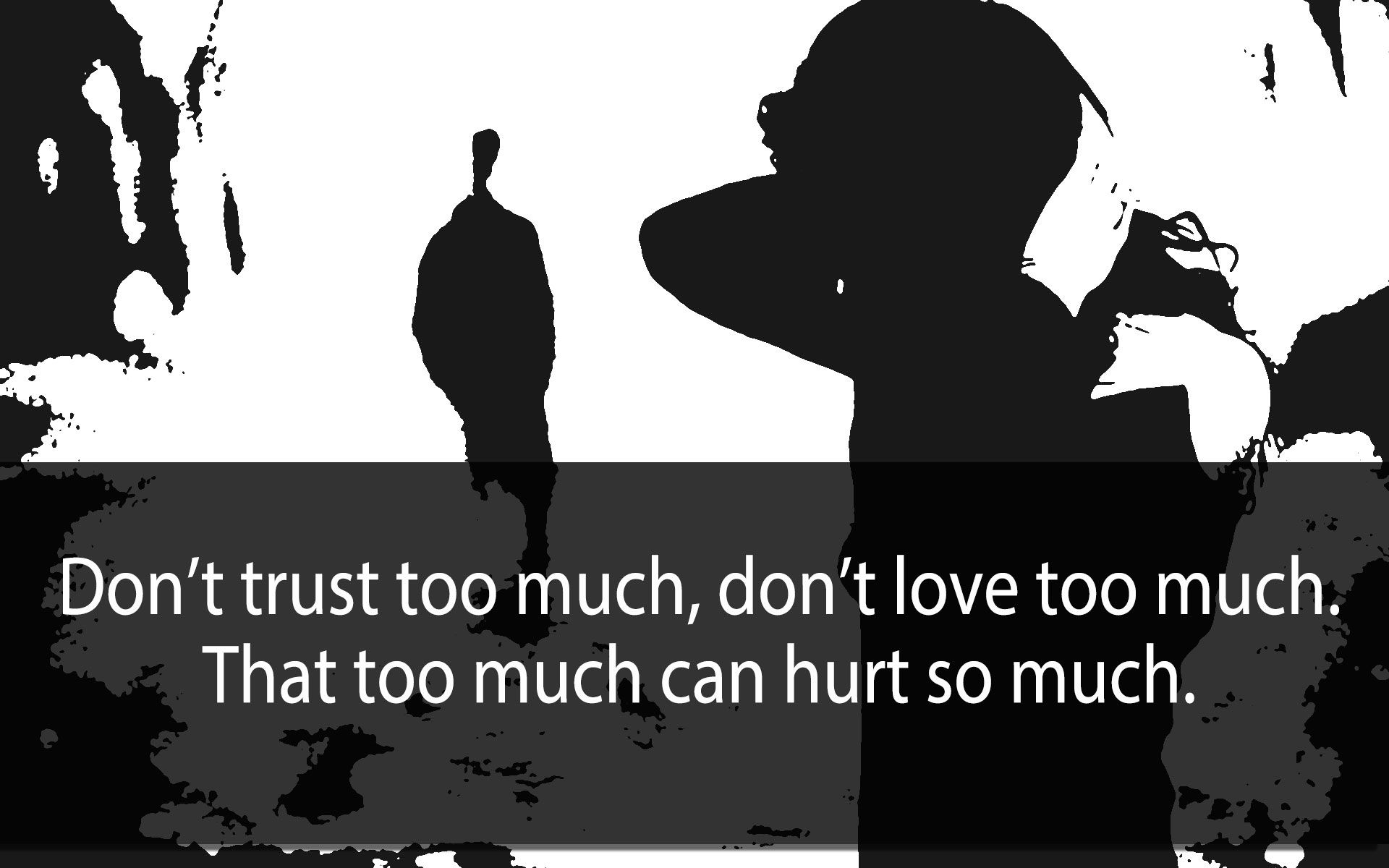 Dont Trust Too Much Dont Love Too Much That Too Much Can Hurt So