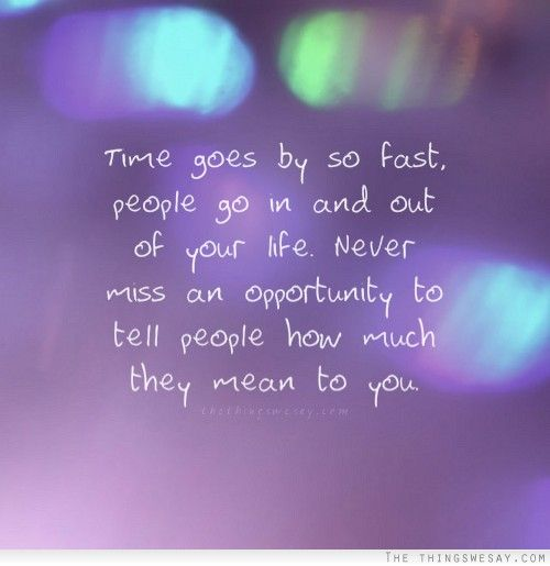 Time Goes By So Fast People Go In And Out Of Your Life Never Miss An Opportunity To Tell People How Much They Mean To You