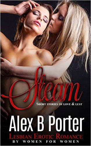 Steam Lesbian Erotic Romance By Women For Women Short Stories Of Love Lust And Erotica Kindle Edition By Alex B Porter