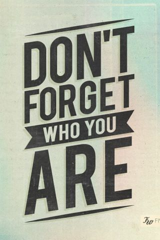 You will alway be you never forget that
