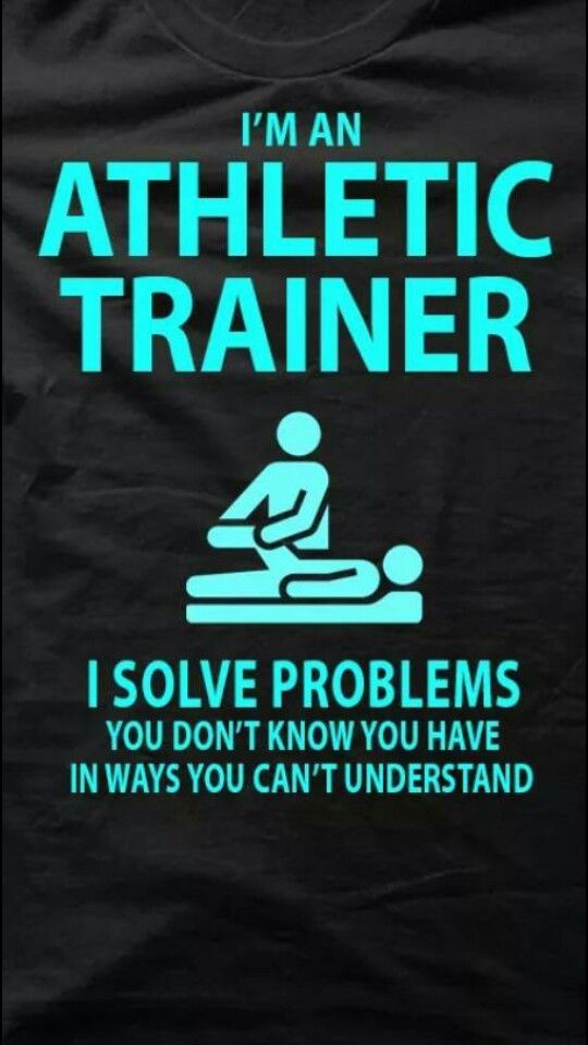 I'm an athletic trainer. I solve problems you don't know ...
