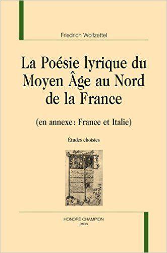La Poesie Lyrique Du Moyen Age Au Nord De La France En Annexe France Et Italie Etudes Choisies Friedrich Wolfzettel Paris Honore Champion 2015