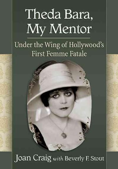 Theda Bara, My Mentor: Under the Wing of Hollywood's First Femme Fatale
